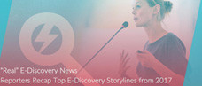 """Real"" E-Discovery News: Reporters Recap Top E-Discovery Storylines from 2017"