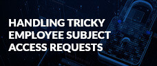 Handling Tricky Employee Subject Access Requests