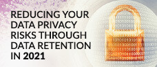 Reducing Your Data Privacy Risks Through Data Retention in 2021