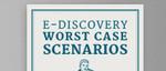 E-Discovery Worst Case Scenarios