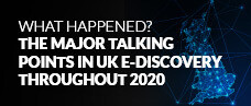 What Happened? The Major Talking Points in UK E-Discovery Throughout 2020 - Webcast Slides