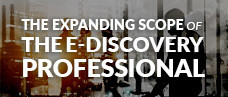 The Expanding Scope of the E-Discovery Professional