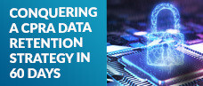 Conquering a CPRA Data Retention Strategy in 60 Days