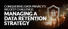 Conquering Data Privacy's Biggest Challenge: Managing a Data Retention Strategy