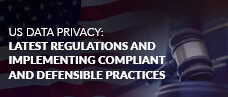 US Data Privacy: Latest Regulations and Implementing Compliant and Defensible Practices
