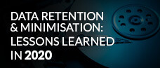 Data Retention & Minimisation: Lessons Learned in 2020