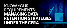 Know Your Requirements: Managing Data Retention Strategies Under The CPRA