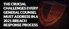 The Crucial Challenges Every General Counsel Must Address in Your 2021 Breach Response Process
