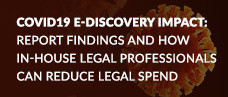 COVID19 E-Discovery Impact: Report Findings and How In-House Legal Professionals Can Reduce Legal Spend