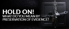 Hold On! What Do You Mean By Preservation of Evidence?