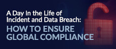 A Day In the Life of Incident and Data Breach:  How to Ensure Global Compliance