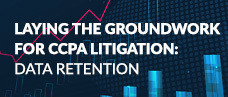Laying the Groundwork for CCPA Litigation: Data Retention Webcast Slides