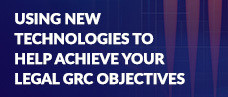 Using New Technologies to Help Achieve your Legal Governance, Risk and Compliance Objectives