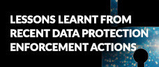 Lessons Learnt from Recent Data Protection Enforcement Actions