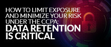 How to Limit Exposure and Minimize Your Risk Under the CCPA: Data Retention Is Critical