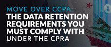 Move Over CCPA: The Data Retention Requirements You Must Comply with Under The CPRA
