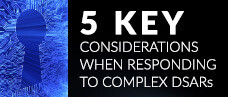 5 key considerations when responding to complex DSARs