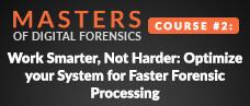 Masters of Digital Forensics Course # 2: Work smarter, not harder: optimize your system for faster forensic processing Webcast Slides