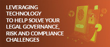 Leveraging Technology to Help Solve your Legal Governance, Risk and Compliance Challenges