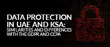 Data Protection in UAE and KSA: Similarities and differences with the GDPR and CCPA