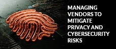 Managing Vendors to Mitigate Privacy and Cybersecurity Risks