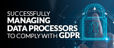 Successfully Managing Data Processors to Comply with GDPR