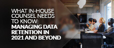 What In-House Counsel Needs to Know: Managing Data Retention in 2021 and Beyond